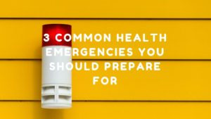 3 Common Health Emergencies You Should Prepare For